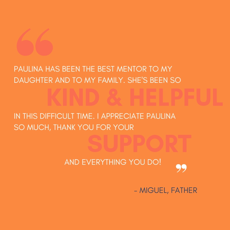 Quote from Miguel a Father that says Paulina has been the best mentor to my daughter and to my family. She's been so kind and helpful in this difficult time. I appreciate Paulina so much, thank you for your support and everything you do!